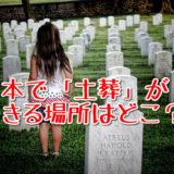 令和時代の日本でも「土葬」は可能なのか?現在でも土葬ができる場所について
